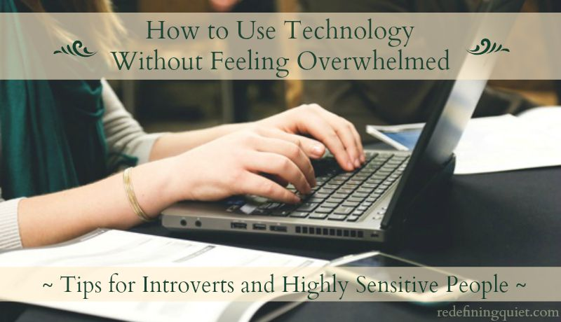 How to use technology without feeling overwhelmed: Tips for introverts and highly sensitive people | redefiningquiet.com